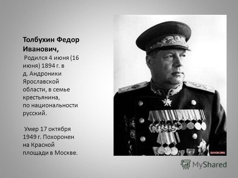 Толбухин Федор Иванович, Родился 4 июня (16 июня) 1894 г. в д. Андроники Ярославской области, в семье крестьянина, по национальности русский. Умер 17 октября 1949 г. Похоронен на Красной площади в Москве.