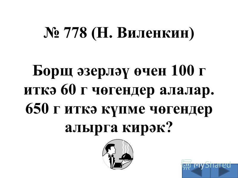 778 (Н. Виленкин) Борщ әзерләү өчен 100 г иткә 60 г чөгендер алалар. 650 г иткә күпме чөгендер алырга кирәк?