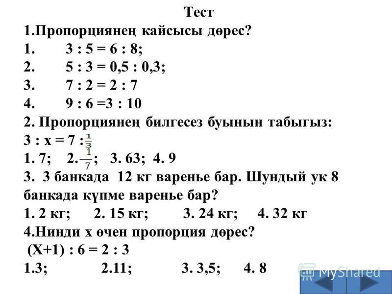 Тест 1.Пропорциянең кайсысы дөрес? 1. 3 : 5 = 6 : 8; 2. 5 : 3 = 0,5 : 0,3; 3. 7 : 2 = 2 : 7 4. 9 : 6 =3 : 10 2. Пропорциянең билгесез буынын табыгыз: 3 : х = 7 : 1. 7; 2. ; 3. 63; 4. 9 3. 3 банкада 12 кг варенье бар. Шундый ук 8 банкада күпме варенье