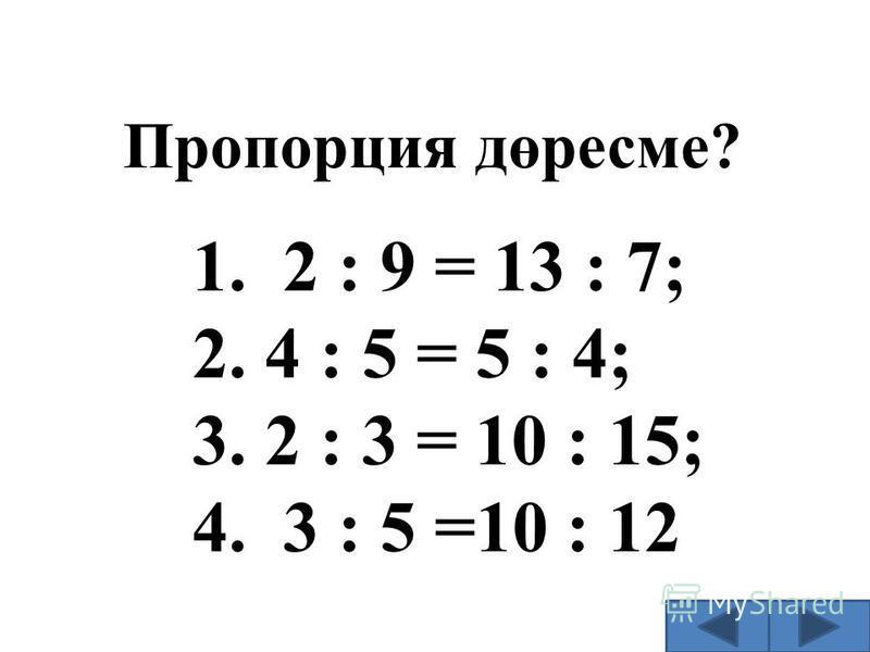 Пропорция дөресме? 1. 2 : 9 = 13 : 7; 2. 4 : 5 = 5 : 4; 3. 2 : 3 = 10 : 15; 4. 3 : 5 =10 : 12