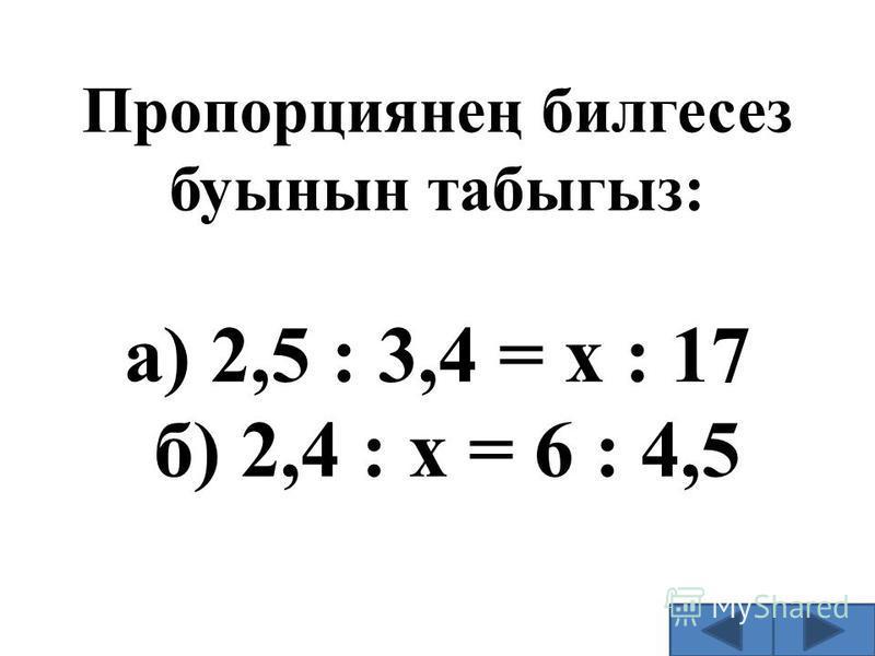 Пропорциянең билгесез буынын табыгыз: а) 2,5 : 3,4 = х : 17 б) 2,4 : х = 6 : 4,5