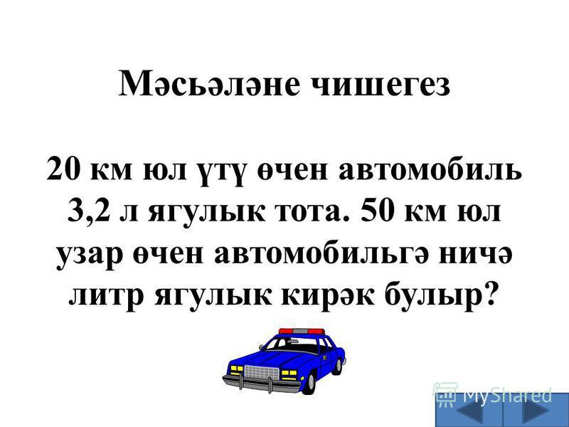 Мәсьәләне чишегез 20 км юл үтү өчен автомобиль 3,2 л ягулык тота. 50 км юл узар өчен автомобильгә ничә литр ягулык кирәк булыр?