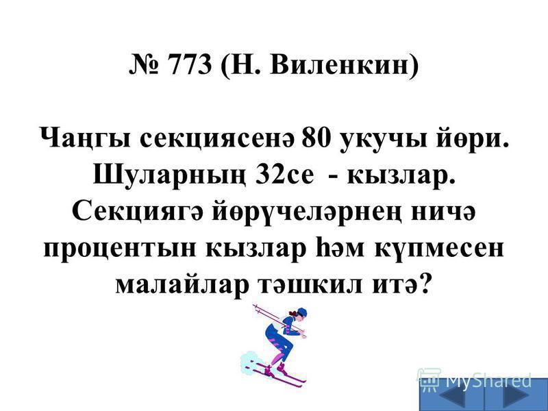 773 (Н. Виленкин) Чаңгы секциясенә 80 укучы йөри. Шуларның 32се - кызлар. Секциягә йөрүчеләрнең ничә процентын кызлар һәм күпмесен малайлар тәшкил итә?