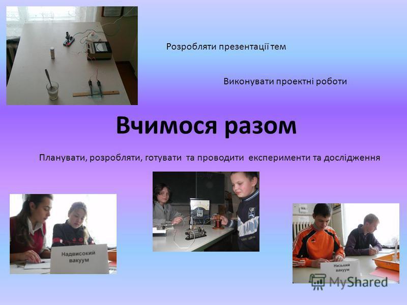 Вчимося разом Розробляти презентації тем Виконувати проектні роботи Планувати, розробляти, готувати та проводити експерименти та дослідження