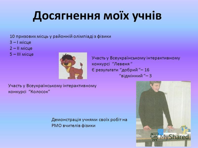 Досягнення моїх учнів 10 призових місць у районній олімпіаді з фізики 3 – І місце 2 – ІІ місце 5 – ІІІ місце Участь у Всеукраїнському інтерактивному конкурсі Левеня Є результати добрий – 16 відмінний – 3 Участь у Всеукраїнському інтерактивному конкур