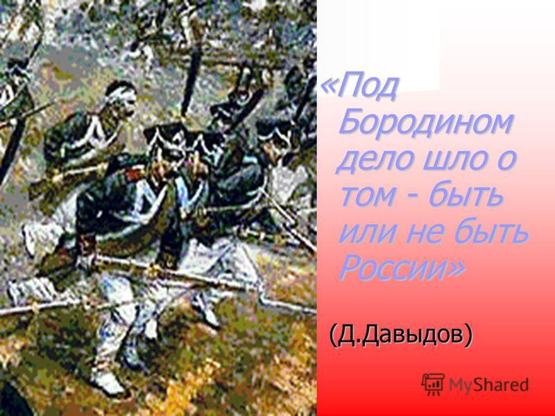 «Под Бородином дело шло о том - быть или не быть России» (Д.Давыдов) (Д.Давыдов)