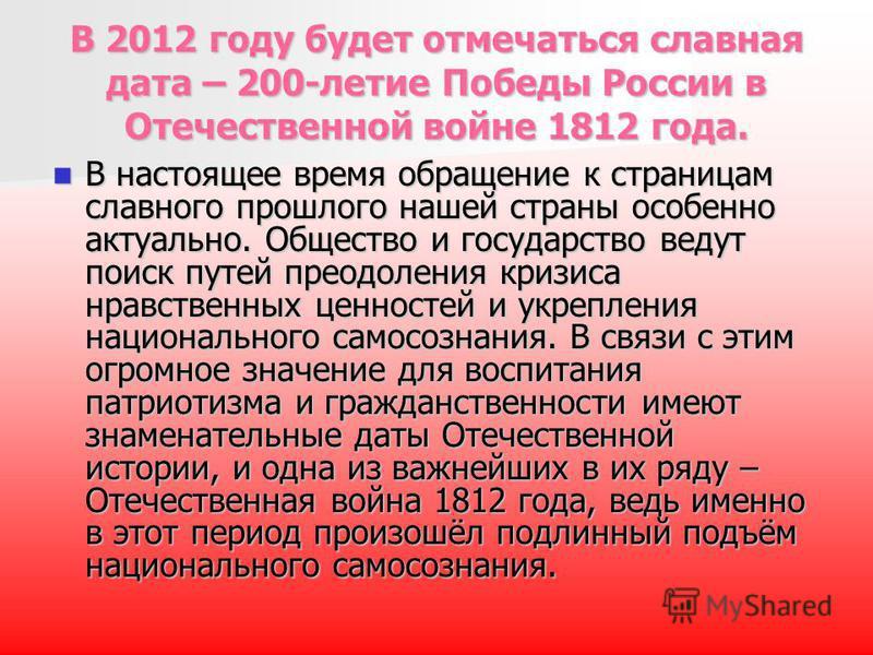 В 2012 году будет отмечаться славная дата – 200-летие Победы России в Отечественной войне 1812 года. В настоящее время обращение к страницам славного прошлого нашей страны особенно актуально. Общество и государство ведут поиск путей преодоления кризи