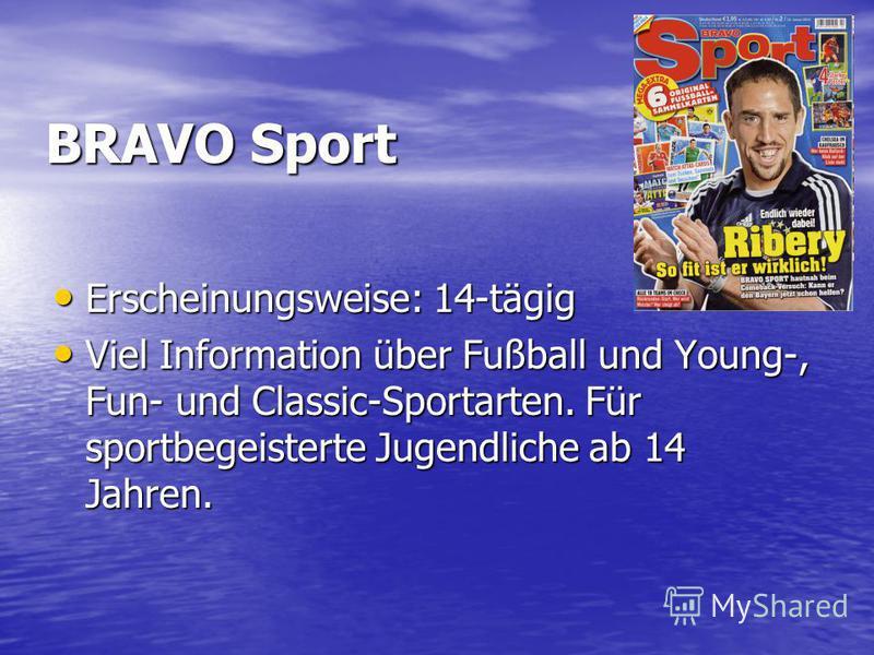 BRAVO Sport Erscheinungsweise: 14-tägig Erscheinungsweise: 14-tägig Viel Information über Fußball und Young-, Fun- und Classic-Sportarten. Für sportbegeisterte Jugendliche ab 14 Jahren. Viel Information über Fußball und Young-, Fun- und Classic-Sport