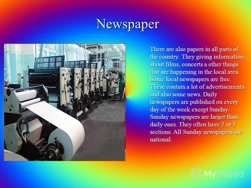 Newspaper There are also papers in all parts of the country. They giving information about films, concerts a other things that are happening in the local area. Some local newspapers are free. These contain a lot of advertisements and also some news.