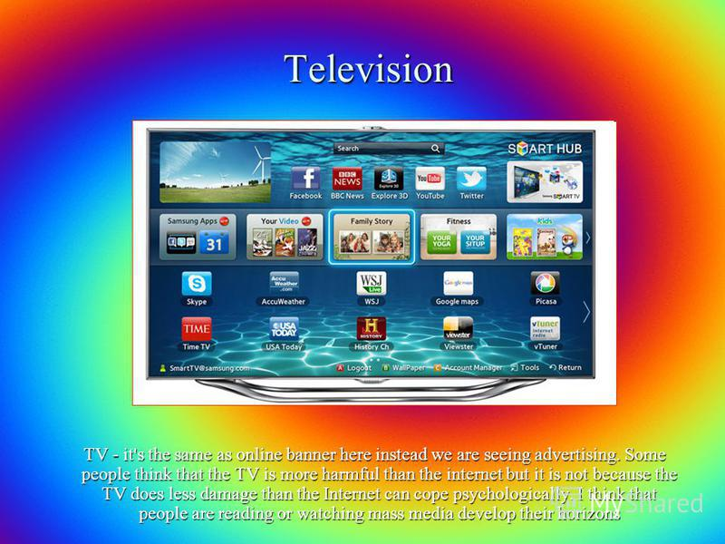 Television TV - it's the same as online banner here instead we are seeing advertising. Some people think that the TV is more harmful than the internet but it is not because the TV does less damage than the Internet can cope psychologically. I think t