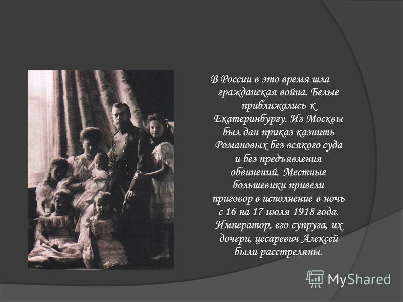 Царскую семью отправили в Сибирь. Сначала в Тобольск, а потом в Екатеринбург. В Екатеринбурге Николая II с женой и детьми поселили в доме купца Ипатьева, где они провели 53 дня. Там их держали как узников под охраной и готовились судить.