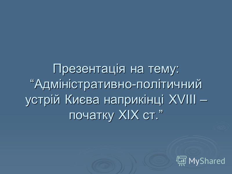 Презентація на тему: Адміністративно-політичний устрій Києва наприкінці XVIII – початку ХІХ ст.