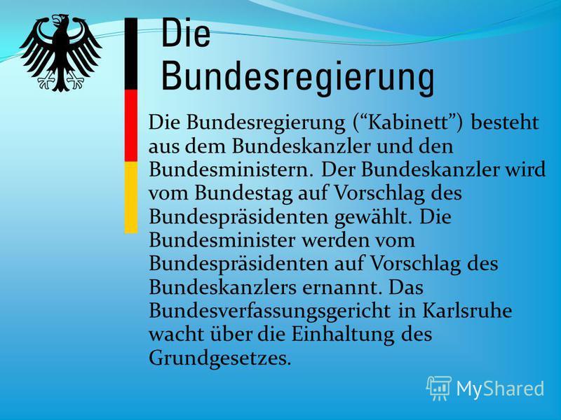 Die Bundesregierung (Kabinett) besteht aus dem Bundeskanzler und den Bundesministern. Der Bundeskanzler wird vom Bundestag auf Vorschlag des Bundespräsidenten gewählt. Die Bundesminister werden vom Bundespräsidenten auf Vorschlag des Bundeskanzlers e