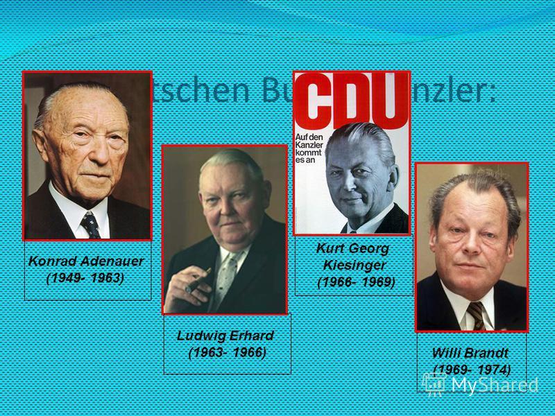 Die deutschen Bundeskanzler: Konrad Adenauer (1949- 1963) Willi Brandt (1969- 1974) Kurt Georg Kiesinger (1966- 1969) Ludwig Erhard (1963- 1966)