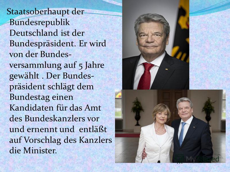 Staatsoberhaupt der Bundesrepublik Deutschland ist der Bundespräsident. Er wird von der Bundes- versammlung auf 5 Jahre gewählt. Der Bundes- präsident schlägt dem Bundestag einen Kandidaten für das Amt des Bundeskanzlers vor und ernennt und entläßt a