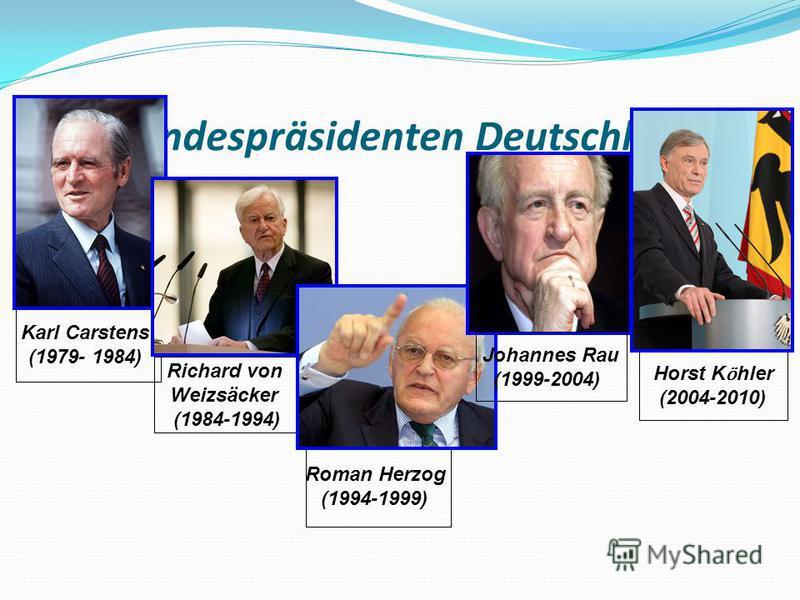 Die Bundespräsidenten Deutschlads: Karl Carstens (1979- 1984) Richard von Weizsäcker (1984-1994) Roman Herzog (1994-1999) Horst K ӧ hler (2004-2010) Johannes Rau (1999-2004)