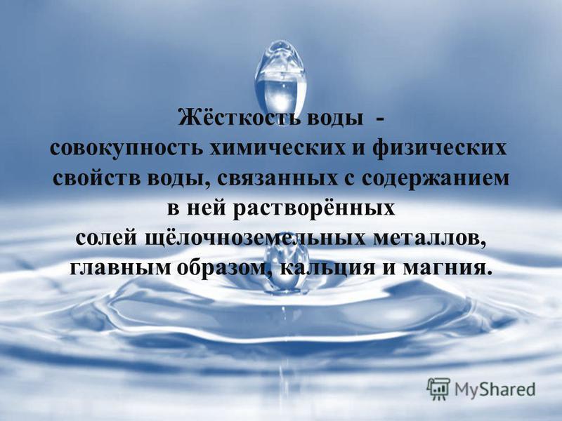 Жёсткость воды - совокупность химических и физических свойств воды, связанных с содержанием в ней растворённых солей щёлочноземельных металлов, главным образом, кальция и магния.