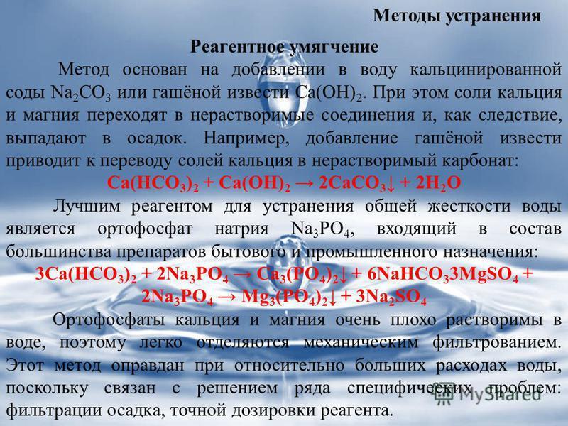 Методы устранения Реагентное умягчение Метод основан на добавлении в воду кальцинированной соды Na 2 CO 3 или гашёной извести Ca(OH) 2. При этом соли кальция и магния переходят в нерастворимые соединения и, как следствие, выпадают в осадок. Например,