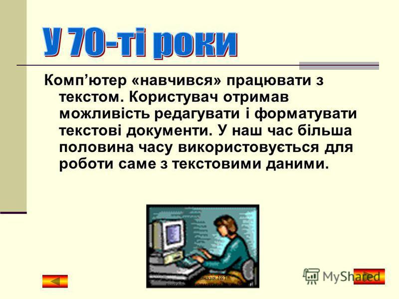 Коли компютер ще називали ЕОМ (електронно- обчислювальна машина), він міг лише обчислювати. Процес обробки інформації заключався в операціях над числовими даними. гімназія 1 вчитель інформатики Міронова Л.І.