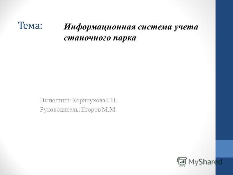 Тема: Выполнил: Корноухова Г.П. Руководитель: Егоров М.М. Информационная система учета станочного парка