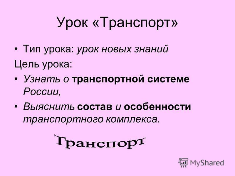 Урок «Транспорт» Тип урока: урок новых знаний Цель урока: Узнать о транспортной системе России, Выяснить состав и особенности транспортного комплекса.
