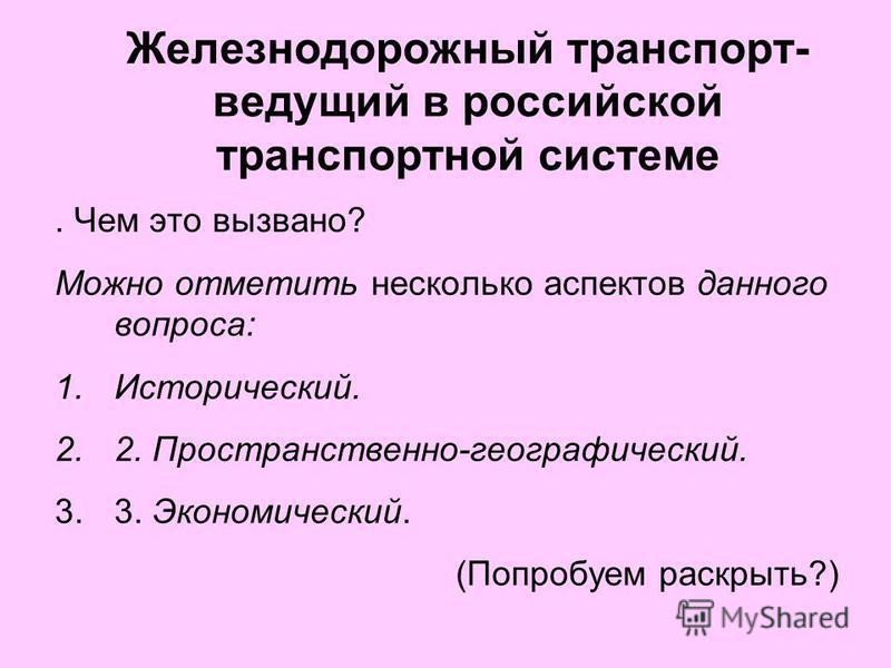 Железнодорожный транспорт- ведущий в российской транспортной системе. Чем это вызвано? Можно отметить несколько аспектов данного вопроса: 1.Исторический. 2.2. Пространственно-географический. 3.3. Экономический. (Попробуем раскрыть?)