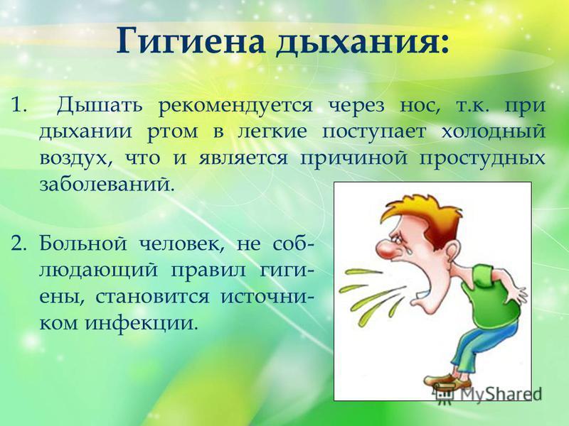 2. Больной человек, не соблюдающий правил гиги- ены, становится источником инфекции. Гигиена дыхания: 1. Дышать рекомендуется через нос, т.к. при дыхании ртом в легкие поступает холодный воздух, что и является причиной простудных заболеваний.