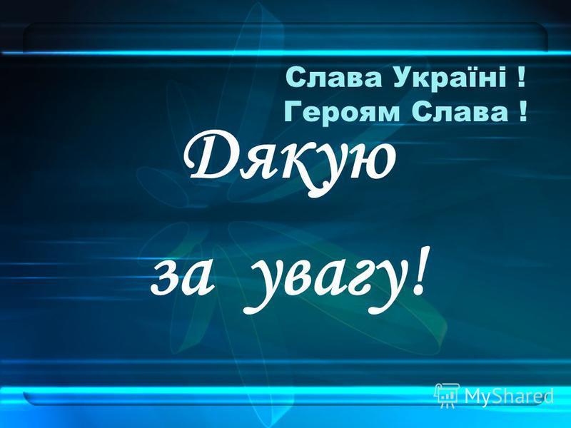 Слава Україні ! Героям Слава ! Дякую за увагу!
