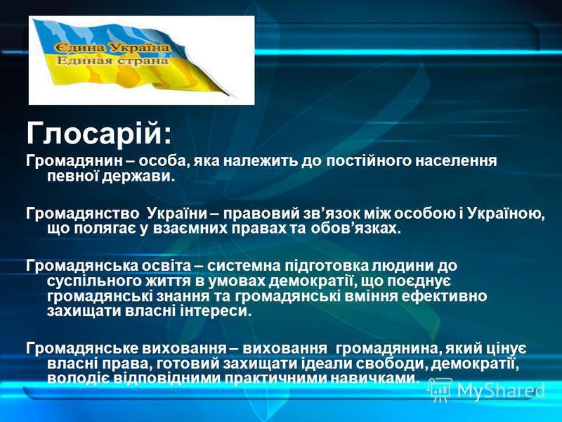 Глосарій: Громадянин – особа, яка належить до постійного населення певної держави. Громадянство України – правовий звязок між особою і Україною, що полягає у взаємних правах та обовязках. Громадянська освіта – системна підготовка людини до суспільног