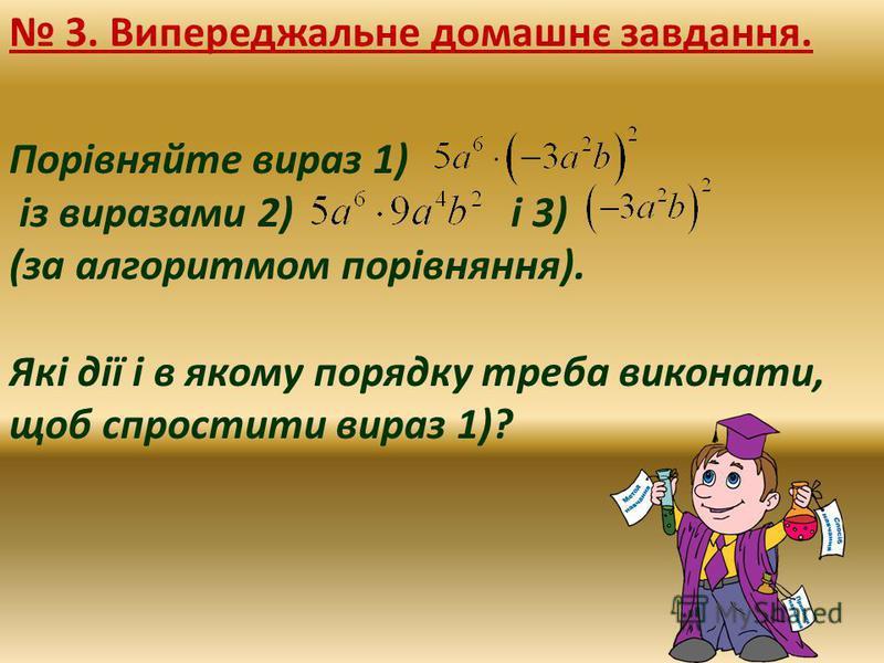 3. Випереджальне домашнє завдання. Порівняйте вираз 1) із виразами 2) і 3) (за алгоритмом порівняння). Які дії і в якому порядку треба виконати, щоб спростити вираз 1)?