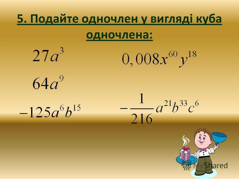 5. Подайте одночлен у вигляді куба одночлена:.