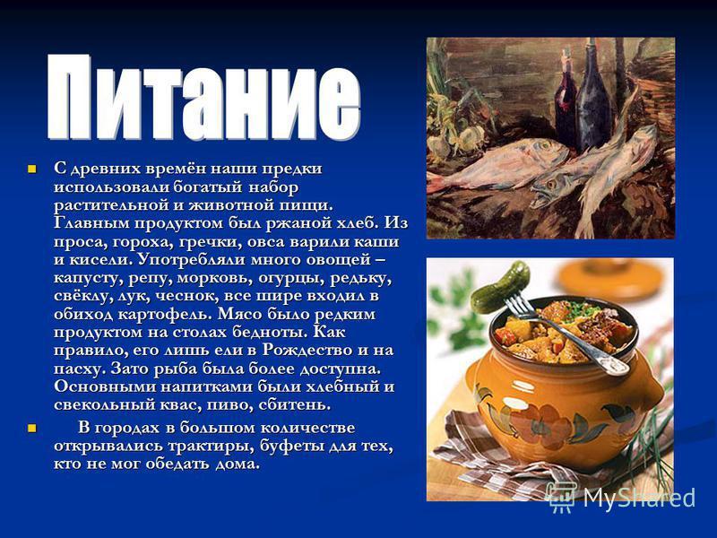 С древних времён наши предки использовали богатый набор растительной и животной пищи. Главным продуктом был ржаной хлеб. Из проса, гороха, гречки, овса варили каши и кисели. Употребляли много овощей – капусту, репу, морковь, огурцы, редьку, свёклу, л