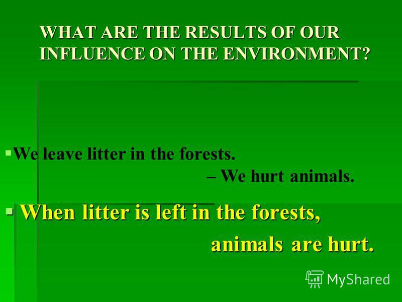 WHAT ARE THE RESULTS OF OUR INFLUENCE ON THE ENVIRONMENT? When plastic bottles are thrown away, When plastic bottles are thrown away, nature is damaged. nature is damaged. We throw away plastic bottles. – We damage nature.