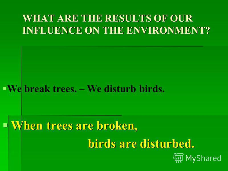 WHAT ARE THE RESULTS OF OUR INFLUENCE ON THE ENVIRONMENT? When litter is left in the forests, When litter is left in the forests, animals are hurt. animals are hurt. We leave litter in the forests. – We hurt animals.