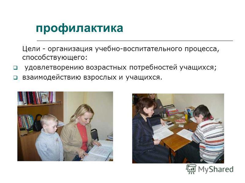 профилактика Цели - организация учебно-воспитательного процесса, способствующего: удовлетворению возрастных потребностей учащихся; взаимодействию взрослых и учащихся.