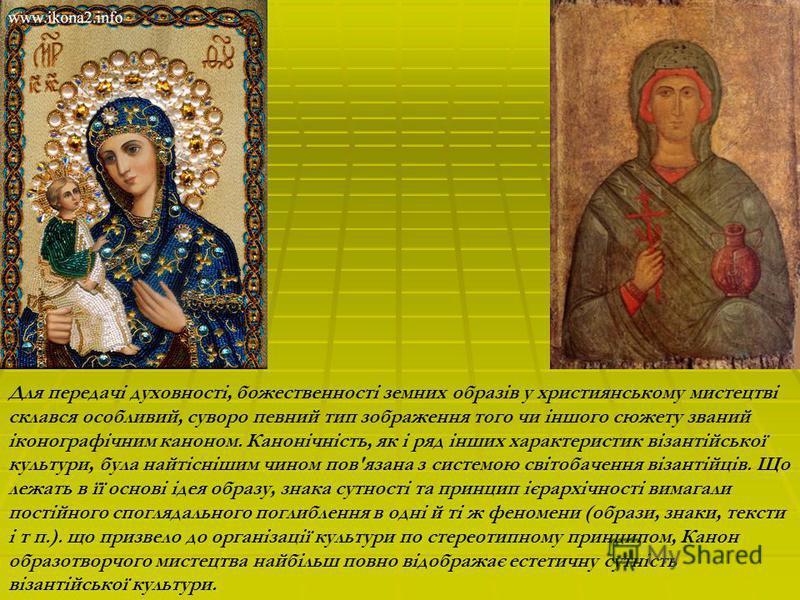 Для передачі духовності, божественності земних образів у християнському мистецтві склався особливий, суворо певний тип зображення того чи іншого сюжету званий іконографічним каноном. Канонічність, як і ряд інших характеристик візантійської культури,