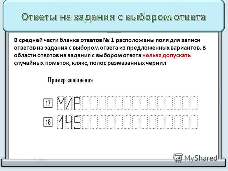 В средней части бланка ответов 1 расположены поля для записи ответов на задания с выбором ответа из предложенных вариантов. В области ответов на задания с выбором ответа нельзя допускать случайных пометок, клякс, полос размазанных чернил