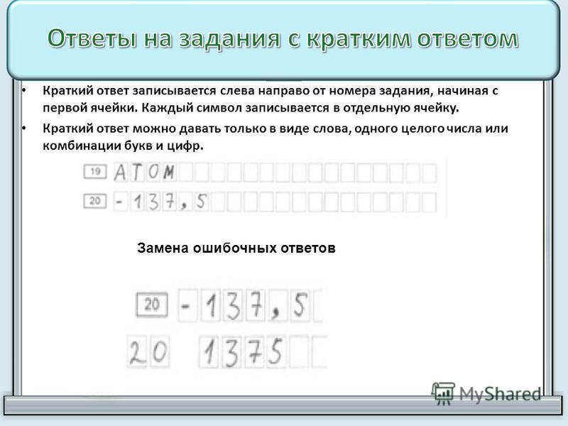 Краткий ответ записывается слева направо от номера задания, начиная с первой ячейки. Каждый символ записывается в отдельную ячейку. Краткий ответ можно давать только в виде слова, одного целого числа или комбинации букв и цифр. Замена ошибочных ответ