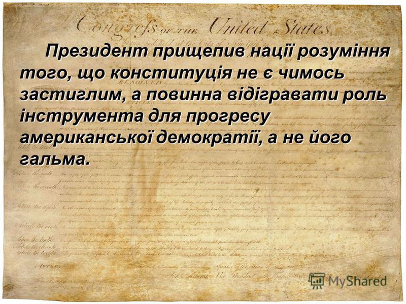Президент прищепив нації розуміння того, що конституція не є чимось застиглим, а повинна відігравати роль інструмента для прогресу американської демократії, а не його гальма.