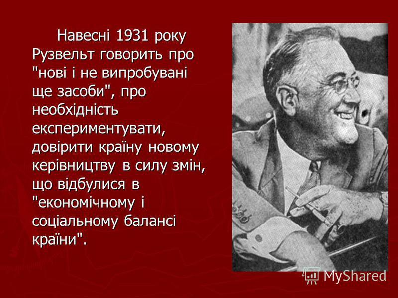 Навесні 1931 року Рузвельт говорить про нові і не випробувані ще засоби, про необхідність експериментувати, довірити країну новому керівництву в силу змін, що відбулися в економічному і соціальному балансі країни.