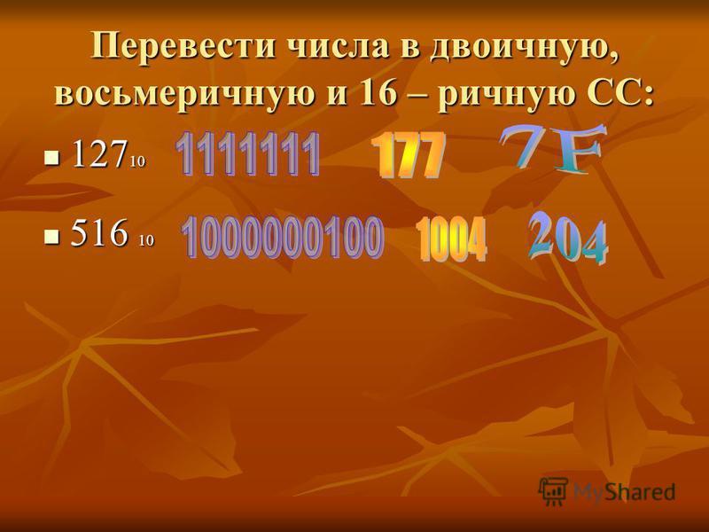Перевести числа в двоичную, восьмеричную и 16 – ричную СС: 127 10 127 10 516 10 516 10