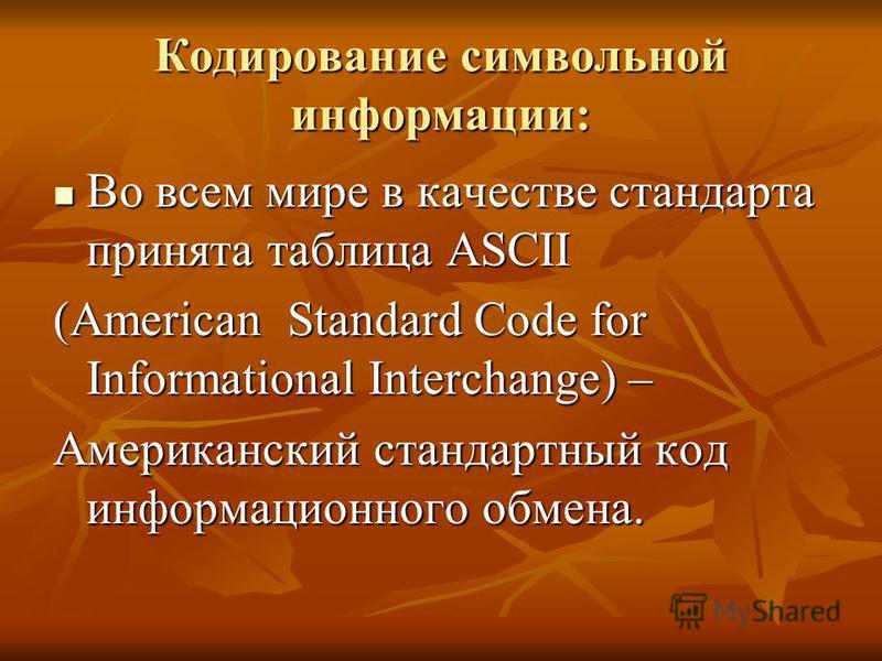 Кодирование символьной информации: Во всем мире в качестве стандарта принята таблица ASCII Во всем мире в качестве стандарта принята таблица ASCII (American Standard Code for Informational Interchange) – Американский стандартный код информационного о
