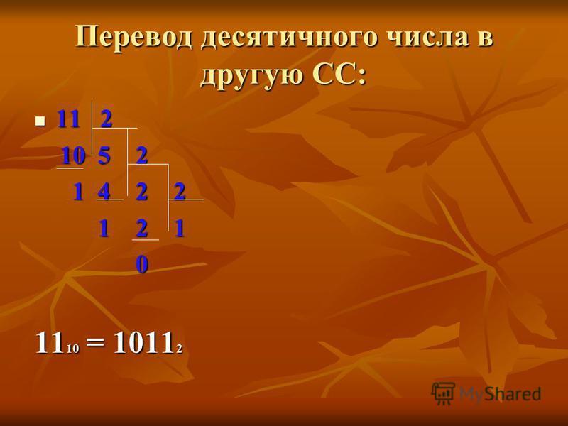 Перевод десятичного числа в другую СС: 11 2 11 2 10 5 2 10 5 2 1 4 2 2 1 4 2 2 1 2 1 1 2 1 0 11 10 = 1011 2