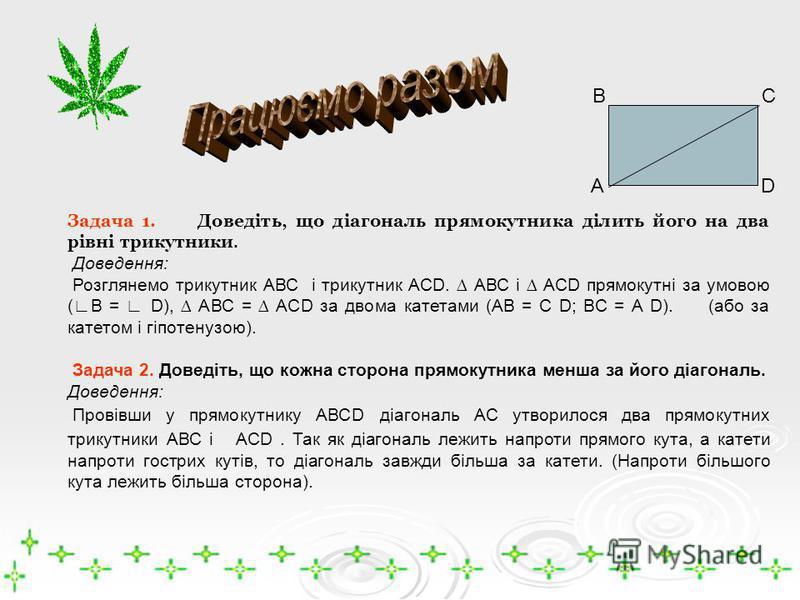 Задача 1. Доведіть, що діагональ прямокутника ділить його на два рівні трикутники. Доведення: Розглянемо трикутник АВС і трикутник АСD. АВС і АСD прямокутні за умовою (В = D), АВС = АСD за двома катетами (АВ = С D; ВС = А D). (або за катетом і гіпоте
