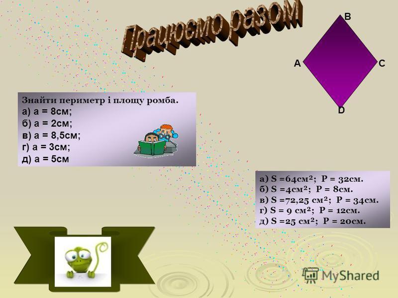Знайти периметр і площу ромба. а) a = 8см; б) a = 2см; в) a = 8,5см; г) a = 3см; д) a = 5см а) Ѕ =64см²; Ρ = 32см. б) Ѕ =4см²; Ρ = 8см. в) Ѕ =72,25 см²; Ρ = 34см. г) Ѕ = 9 см²; Ρ = 12см. д) Ѕ =25 см²; Ρ = 20см. А В С D