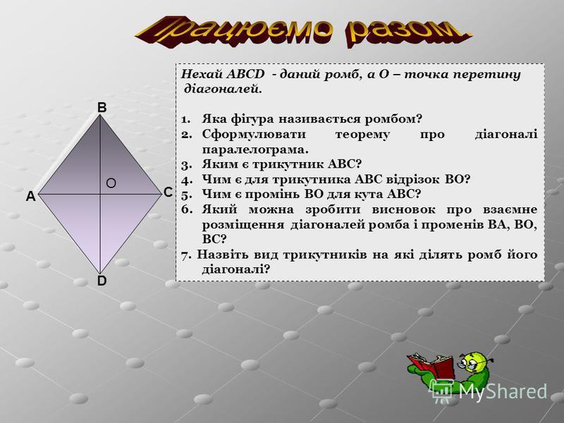 А В С D Нехай АВСD - даний ромб, а О – точка перетину діагоналей. 1.Яка фігура називається ромбом? 2.Сформулювати теорему про діагоналі паралелограма. 3.Яким є трикутник АВС? 4.Чим є для трикутника АВС відрізок ВО? 5.Чим є промінь ВО для кута АВС? 6.