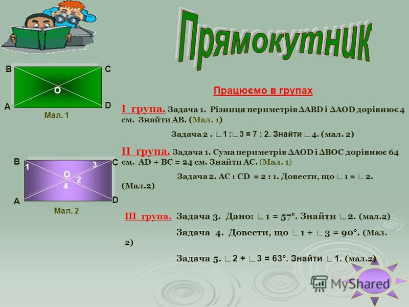 А ВС D О Працюємо в групах І група. Задача 1. Різниця периметрів АВD і АОD дорівнює 4 см. Знайти АВ. (Мал. 1) Задача 2. 1 :3 = 7 : 2. Знайти 4. (мал. 2) ІІ група. Задача 1. Сума периметрів АОD і ВОС дорівнює 64 см. АD + ВС = 24 см. Знайти АС. (Мал. 1