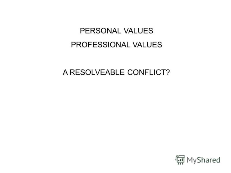 PERSONAL VALUES PROFESSIONAL VALUES A RESOLVEABLE CONFLICT?