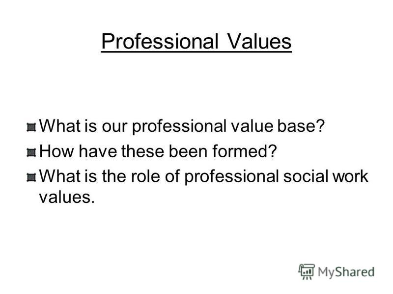 Professional Values What is our professional value base? How have these been formed? What is the role of professional social work values.