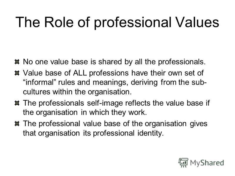 The Role of professional Values No one value base is shared by all the professionals. Value base of ALL professions have their own set of informal rules and meanings, deriving from the sub- cultures within the organisation. The professionals self-ima